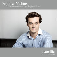 [Fugitive Visions - Piano Masterworks by Chopin and Liszt by Ivan Ilic]
